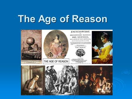 The Age of Reason. The Age of Enlightenment  Europe had dwelled in the dim glow of the Middle Ages when suddenly the lights began to come on in men's.