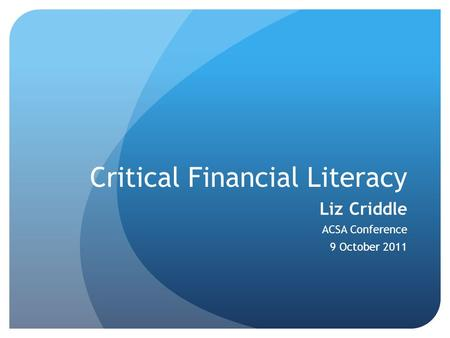 Critical Financial Literacy Liz Criddle ACSA Conference 9 October 2011.