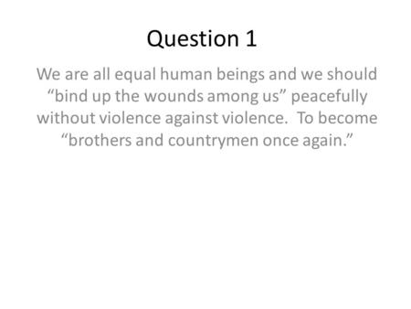 "Question 1 We are all equal human beings and we should ""bind up the wounds among us"" peacefully without violence against violence. To become ""brothers."