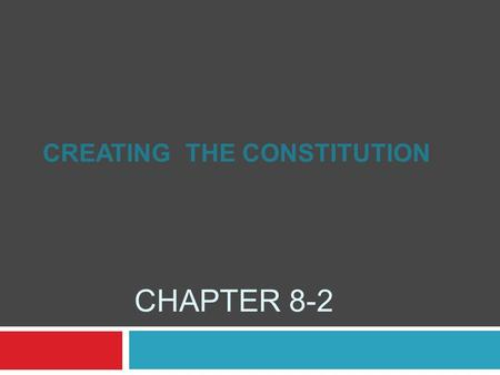 CHAPTER 8-2 CREATING THE CONSTITUTION. September 1786 Delegates from 5 states met in Maryland Discussed trade among states – taxes May 1787 Convention.