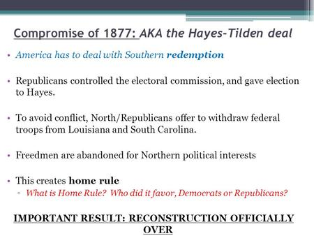 Compromise of 1877: AKA the Hayes-Tilden deal America has to deal with Southern redemption Republicans controlled the electoral commission, and gave election.