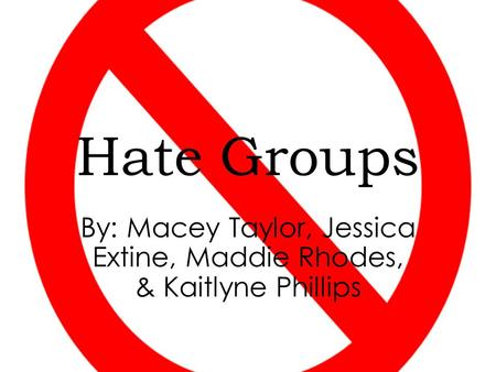 Hate Groups By: Macey Taylor, Jessica Extine, Maddie Rhodes, & Kaitlyne Phillips.