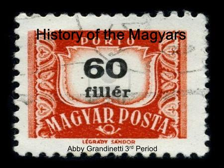 Abby Grandinetti 3 rd period History of the Magyars Abby Grandinetti 3 rd Period.
