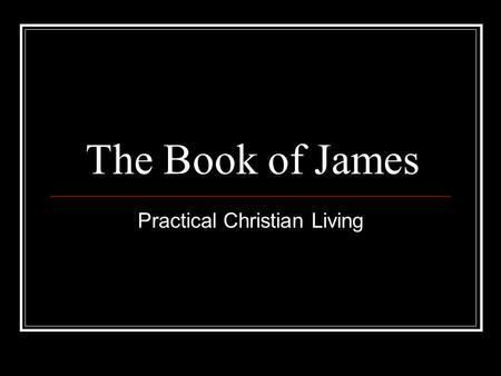 The Book of James Practical Christian Living. Lesson #1 (James 1:19-22) Know this, my beloved brethren. Let every man be quick to hear, slow to speak,