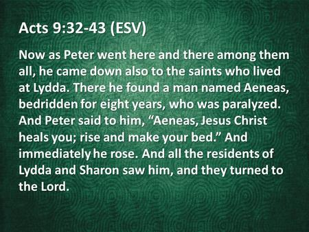 Acts 9:32-43 (ESV) Now as Peter went here and there among them all, he came down also to the saints who lived at Lydda. There he found a man named Aeneas,