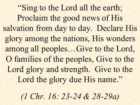 """Sing to the Lord all the earth; Proclaim the good news of His salvation from day to day. Declare His glory among the nations, His wonders among all peoples…Give."