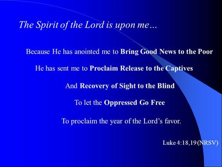 The Spirit of the Lord is upon me… Because He has anointed me to Bring Good News to the Poor He has sent me to Proclaim Release to the Captives And Recovery.