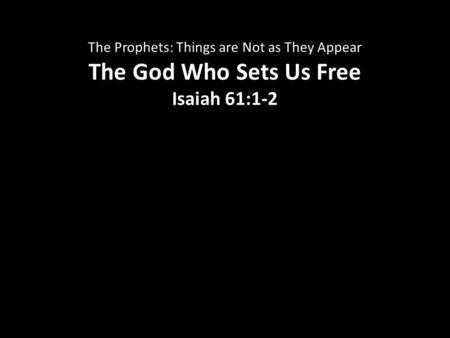 The Prophets: Things are Not as They Appear The God Who Sets Us Free Isaiah 61:1-2.