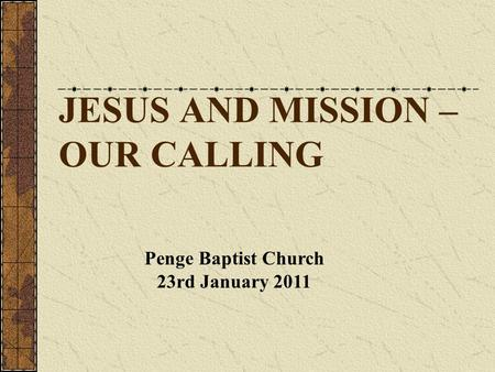JESUS AND MISSION – OUR CALLING Penge Baptist Church 23rd January 2011.