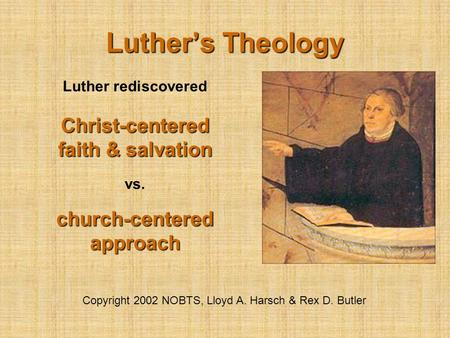 Luther's Theology Copyright 2002 NOBTS, Lloyd A. Harsch & Rex D. Butler Luther rediscovered Christ-centered faith & salvation vs. church-centered approach.