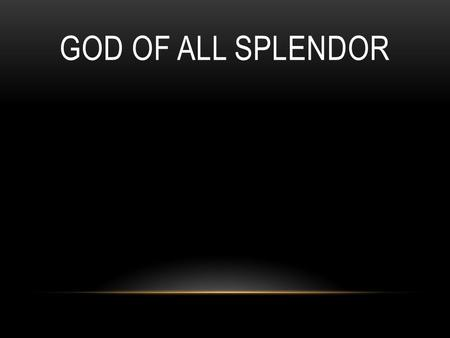 GOD OF ALL SPLENDOR. God of all splendor, wonder and might. Awesome creator, author of life. Master and Savior, wholly divine. God of all splendor, wonder.