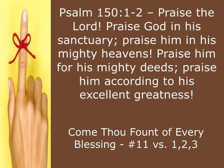 Psalm 150:1-2 – Praise the Lord! Praise God in his sanctuary; praise him in his mighty heavens! Praise him for his mighty deeds; praise him according to.