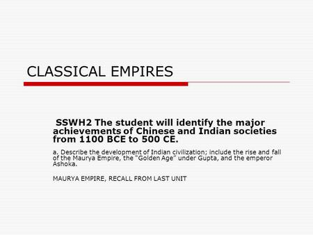 CLASSICAL EMPIRES SSWH2 The student will identify the major achievements of Chinese and Indian societies from 1100 BCE to 500 CE. a. Describe the development.