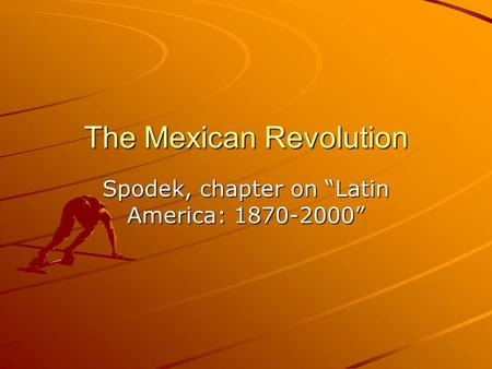 "The Mexican Revolution Spodek, chapter on ""Latin America: 1870-2000"""