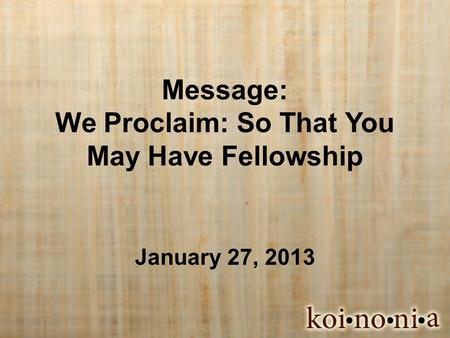 Message: We Proclaim: So That You May Have Fellowship January 27, 2013.