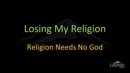 Losing My Religion Religion Needs No God. Woe to you, teachers of the law and Pharisees, you hypocrites! You give a tenth of your spices- mint, dill.