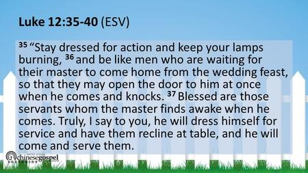 "Luke 12:35-40 (ESV) 35 ""Stay dressed for action and keep your lamps burning, 36 and be like men who are waiting for their master to come home from the."