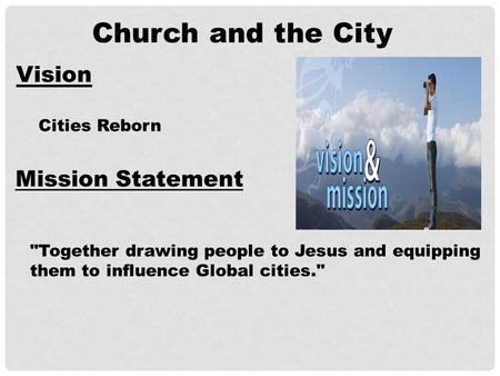 Church and the City Vision Cities Reborn Mission Statement Together drawing people to Jesus and equipping them to influence Global cities.