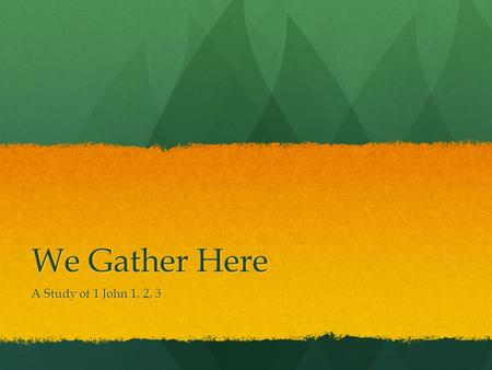 We Gather Here A Study of 1 John 1, 2, 3.