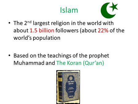 Islam The 2 nd largest religion in the world with about 1.5 billion followers (about 22% of the world's population Based on the teachings of the prophet.