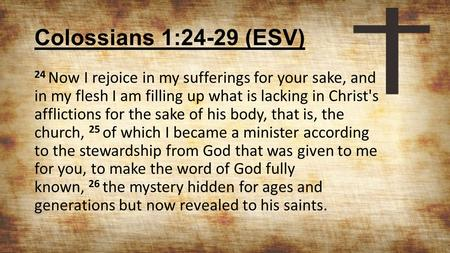 Colossians 1:24-29 (ESV) 24 Now I rejoice in my sufferings for your sake, and in my flesh I am filling up what is lacking in Christ's afflictions for the.