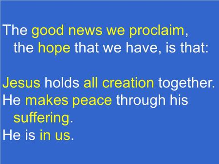 The good news we proclaim, the hope that we have, is that: Jesus holds all creation together. He makes peace through his suffering. He is in us.