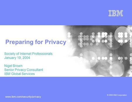 © 2003 IBM Corporation www.ibm.com/security/privacy Preparing for Privacy Society of Internet Professionals January 19, 2004 Nigel Brown Senior Privacy.
