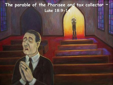 The parable of the Pharisee and tax collector – Luke 18:9-14.