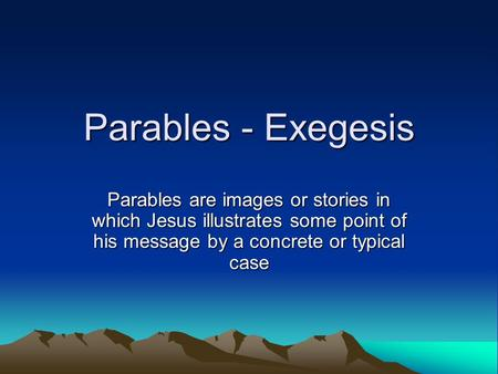 Parables - Exegesis Parables are images or stories in which Jesus illustrates some point of his message by a concrete or typical case.