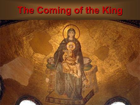 The Coming of the King. The Parents of the King A look at Mary.