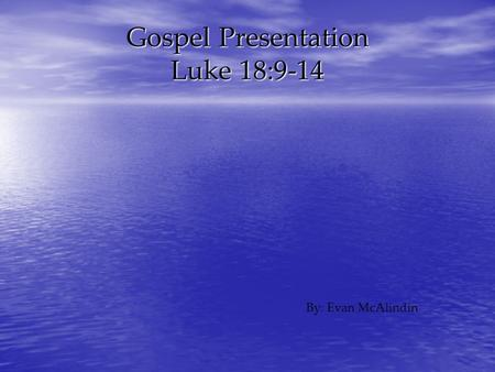 Gospel Presentation Luke 18:9-14 By: Evan McAlindin.