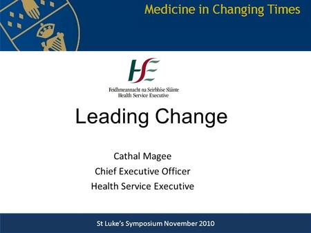 St Luke's Symposium November 2010 Leading Change Cathal Magee Chief Executive Officer Health Service Executive St Luke's Symposium Novmber 2010 St Luke's.