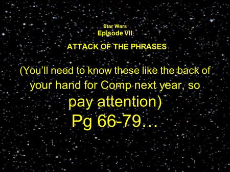 Star Wars Episode VII ATTACK OF THE PHRASES (You'll need to know these like the back of your hand for Comp next year, so pay attention) Pg 66-79…