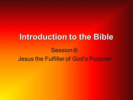 Introduction to the Bible Session 8: Jesus the Fulfiller of God's Purpose.