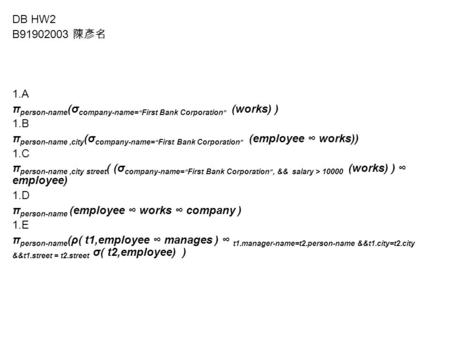 "DB HW2 B91902003 陳彥名 1.A π person-name (σ company-name= "" First Bank Corporation "" (works) ) 1.B π person-name,city (σ company-name= "" First Bank Corporation."