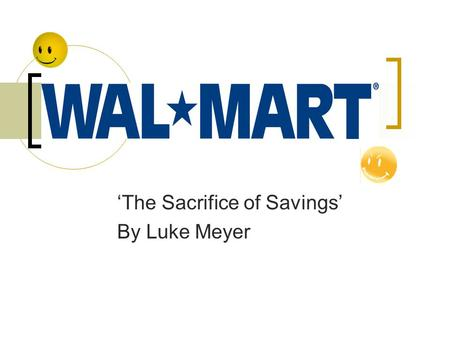 'The Sacrifice of Savings' By Luke Meyer. Background Sam Walton founded Wal*Mart in 1962 Wanted to have discount stores available to 'small town' folk.