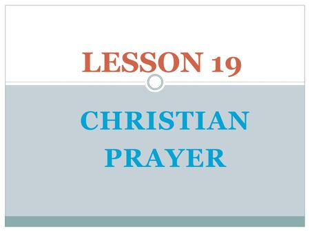 LESSON 19 CHRISTIAN PRAYER Opening Prayer: