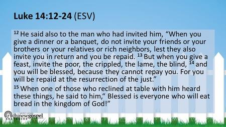 "Luke 14:12-24 (ESV) 12 He said also to the man who had invited him, ""When you give a dinner or a banquet, do not invite your friends or your brothers or."