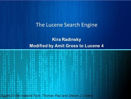 The Lucene Search Engine Kira Radinsky Modified by Amit Gross to Lucene 4 Based on the material from: Thomas Paul and Steven J. Owens.