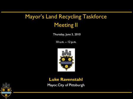 City of Pittsburgh – Department of City Planning Mayor's Land Recycling Taskforce Meeting II Thursday, June 3, 2010 10 a.m. – 12 p.m. Luke Ravenstahl Mayor,