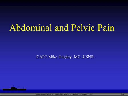 Operational Obstetrics & Gynecology · Bureau of Medicine and Surgery · 2000 Slide 1 Abdominal and Pelvic Pain CAPT Mike Hughey, MC, USNR.