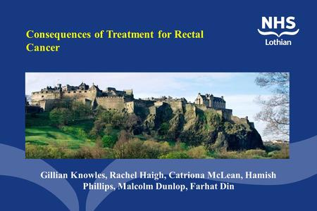 Consequences of Treatment for Rectal Cancer Gillian Knowles, Rachel Haigh, Catriona McLean, Hamish Phillips, Malcolm Dunlop, Farhat Din.