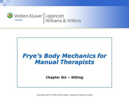 Copyright © 2010 Wolters Kluwer Health | Lippincott Williams & Wilkins Frye's Body Mechanics for Manual Therapists Chapter Six – Sitting.