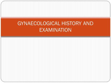 GYNAECOLOGICAL HISTORY AND EXAMINATION