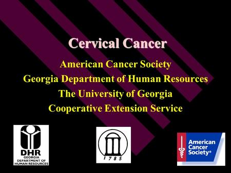 Cervical Cancer American Cancer Society Georgia Department of Human Resources The University of Georgia Cooperative Extension Service.
