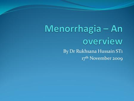 By Dr Rukhsana Hussain ST1 17 th November 2009. Objectives To increase awareness of menorrhagia, its causes and impact on individuals and society To cover.