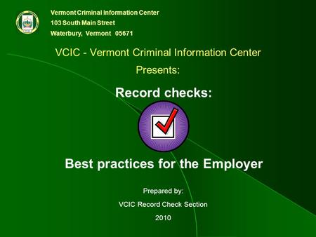 Vermont Criminal Information Center 103 South Main Street Waterbury, Vermont 05671 Prepared by: VCIC Record Check Section 2010 VCIC - Vermont Criminal.