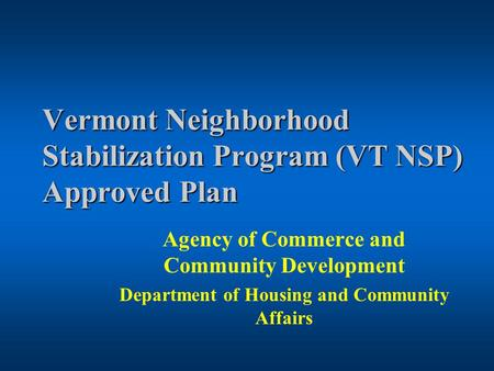 Vermont Neighborhood Stabilization Program (VT NSP) Approved Plan Agency of Commerce and Community Development Department of Housing and Community Affairs.