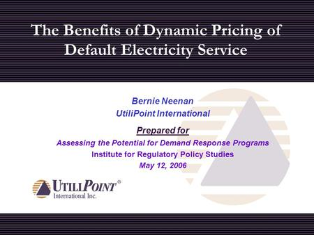 The Benefits of Dynamic Pricing of Default Electricity Service Bernie Neenan UtiliPoint International Prepared for Assessing the Potential for Demand Response.