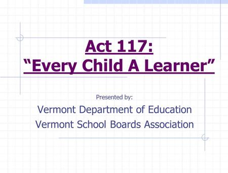 "Act 117: ""Every Child A Learner"" Presented by: Vermont Department of Education Vermont School Boards Association."